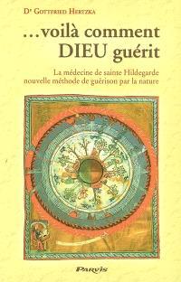 Voilà comment Dieu guérit : la médecine de sainte Hildegarde de Bingen, nouvelle méthode de guérison par la nature