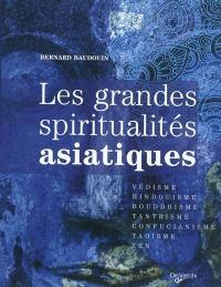 Les grandes spiritualités asiatiques : védisme, hindouisme, bouddhisme, tantrisme, confucianisme, taoïsme, zen