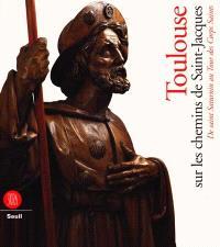 Toulouse sur les chemins de Saint-Jacques : de Saint-Saturnin au Tour des Corps-Saints : exposition, Toulouse, Réfectoire des Jacobins, 8 nov. 1999-31 janv. 2000