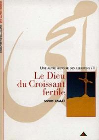 Une autre histoire des religions. Volume 2, Le Dieu du Croissant fertile