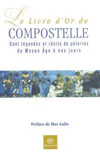 Le livre d'or de Compostelle : cent légendes et récits de pèlerins du Moyen Age à nos jours
