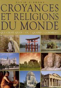 Croyances et religions du monde : qui croit quoi ? Où ? Quand ? Comment ?