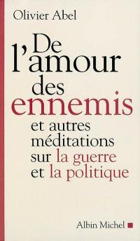De l'amour des ennemis et autres méditations sur la guerre et la politique