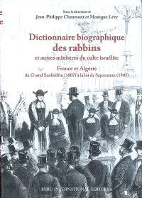 Dictionnaire biographique des rabbins et autres ministres du culte israélite : France et Algérie : du Grand Sanhédrin (1807) à la loi de Séparation (1905)