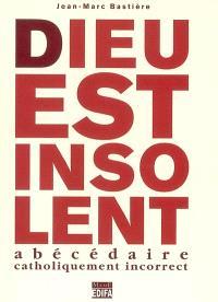 Dieu est insolent : abécédaire catholiquement incorrect