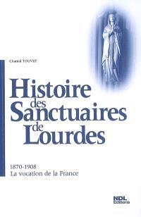 Histoire des sanctuaires de Lourdes. Volume 2, 1870-1908, la vocation de la France