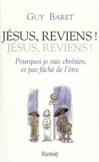 Jésus, reviens ! Jésus, reviens ! : pourquoi je suis chrétien, et pas fâché de l'être