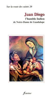 Juan Diego : l'humble Indien de Notre-Dame de Guadalupe