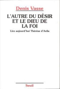L'autre du désir et le Dieu de la foi : lire aujourd'hui Thérèse d'Avila