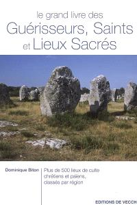 Le grand livre des guérisseurs, saints et lieux sacrés : plus de 500 lieux de culte chrétiens et païens, classés par région