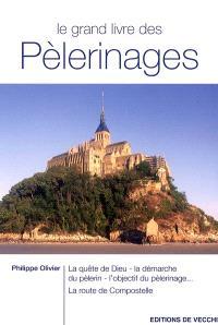 Le grand livre des pèlerinages : la quête de Dieu, la démarche du pèlerin, l'objectif du pèlerinage, la route de Compostelle