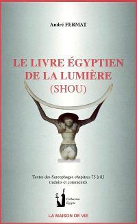 Le livre égyptien de la lumière (Shou) : Textes des sarcophages, chapitres 75 à 83