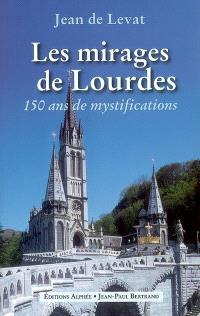 Les mirages de Lourdes : 150 ans de mystifications