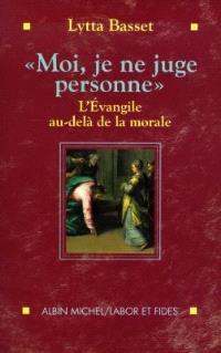 Moi je ne juge personne : l'Evangile au-delà de la morale