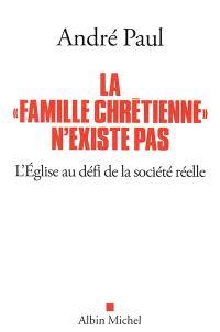 La famille chrétienne n'existe pas : l'Eglise au défi de la société réelle