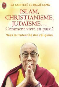 Islam, christianisme, judaïsme... comment vivre en paix ? : ou Comment les religions vont enfin pouvoir s'entendre : vers la fraternité des religions