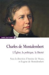 Charles de Montalembert : l'Eglise, la politique, la liberté