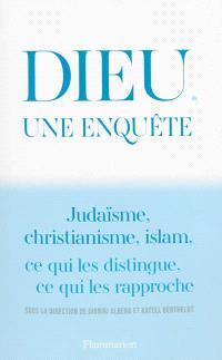 Dieu, une enquête : judaïsme, christianisme, islam : ce qui les distingue, ce qui les rapproche