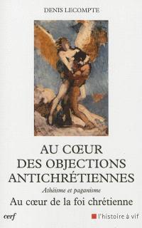 Au coeur des objections antichrétiennes : athéisme, paganisme : au coeur de la foi chrétienne