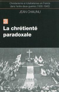 Christianisme et totalitarismes en France dans l'entre-deux-guerres : 1930-1940. Volume 3, La chrétienté paradoxale