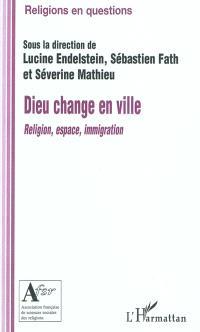 Dieu change en ville : religion, espace, immigration
