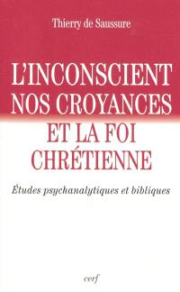 L'inconscient, nos croyances et la foi chrétienne : études psychanalytiques et bibliques