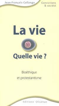 La vie, quelle vie ? : bioéthique et protestantisme