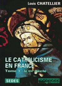Le catholicisme en France (limites actuelles) : 1500-1650. Volume 1, Le XVIe siècle