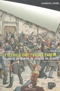 Le cléricalisme ? voilà l'ennemi ! : un siècle de guerre de religion en France