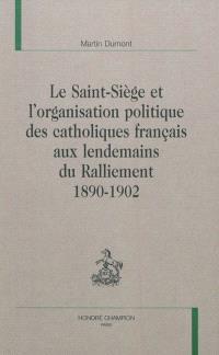 Le Saint-Siège et l'organisation politique des catholiques français aux lendemains du ralliement : 1890-1902