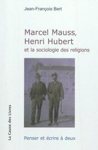 Marcel Mauss, Henri Hubert et la sociologie des religions : penser et écrire à deux