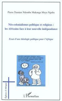 Néo-colonialismes politique et religieux : les Africains face à leur nouvelle indépendance : essai d'une théologie politique en Afrique