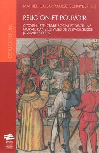Religion et pouvoir : citoyenneté, ordre social et discipline morale dans les villes de l'espace suisse, XIVe-XVIIIe siècles