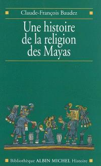 Une histoire de la religion des Mayas : du panthéisme au panthéon
