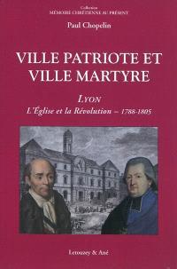 Ville patriote et ville martyre : Lyon, l'Eglise et la Révolution (1788-1805)