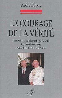 Le courage de la vérité : Jean-Paul II et la diplomatie pontificale : les grands dossiers