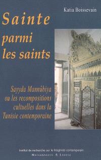 Sainte parmi les saints : Sayyda Mannûbiya ou Les recompositions cultuelles dans la Tunisie contemporaine
