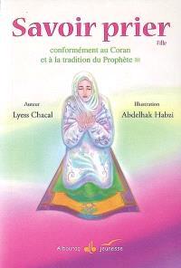 Savoir prier : conformément au Coran et à la tradition du Prophète : version fille