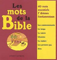Les mots de la Bible : 40 mots essentiels, 7 thèmes fondamentaux : les commencements, le temps, la nature, l'homme, la rupture, les premiers pas, Dieu