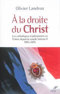A la droite du Christ : les catholiques traditionnels en France depuis le concile Vatican II : 1965-2015
