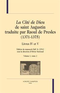 La cité de Dieu de saint Augustin traduite par Raoul de Presles (1371-1375) : édition du manuscrit BnF, fr. 22.912. Volume 1-2, Livres IV à V