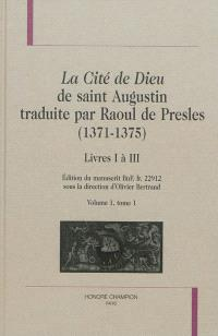 La cité de Dieu de saint Augustin traduite par Raoul de Presles (1371-1375) : édition du manuscrit BnF, fr. 22.912. Volume 1-1, Livres I à III