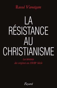La Résistance au christianisme : les hérésies, des origines au XVIIIe siècle