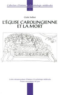 L'Eglise carolingienne et la mort : christianisme, rites funéraires et pratiques commémoratives
