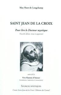 Saint Jean de la Croix : pour lire le docteur mystique. Suivi de La vive flamme d'amour : introduite, traduite et commentée