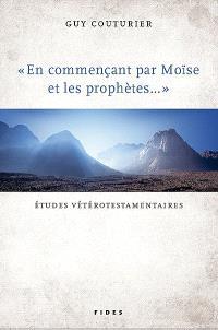 En commençant par Moïse et les prophètes--  : études vétérotestamentaires