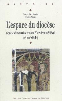 L'espace du diocèse : genèse d'un territoire dans l'Occident médiéval (Ve-XIIIe siècle)