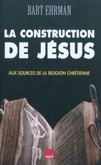 La construction de Jésus : aux sources de la religion chrétienne