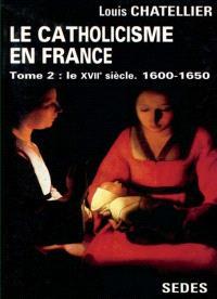 Le catholicisme dans la France classique, 1610-1715. Volume 2