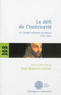 Le défi de l'intériorité : le Carmel réformé en France, 1611-2011